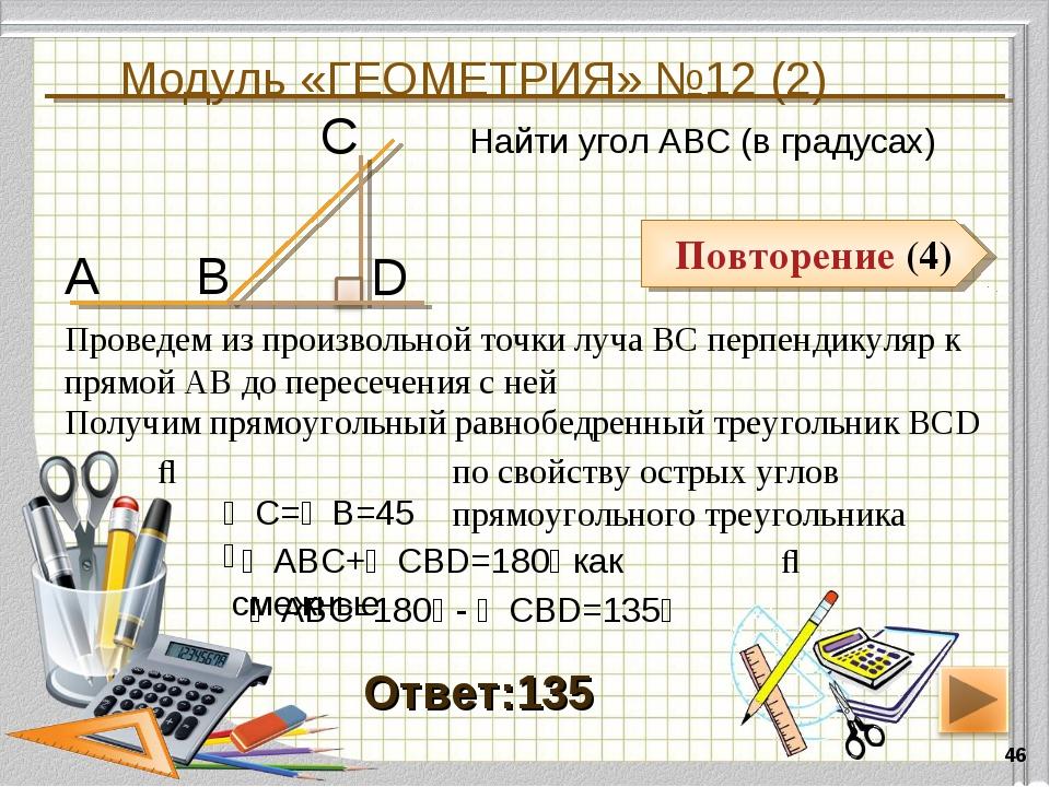 Модуль «ГЕОМЕТРИЯ» №12 (2) * Повторение (4) Ответ:135 Найти угол АВС (в граду...