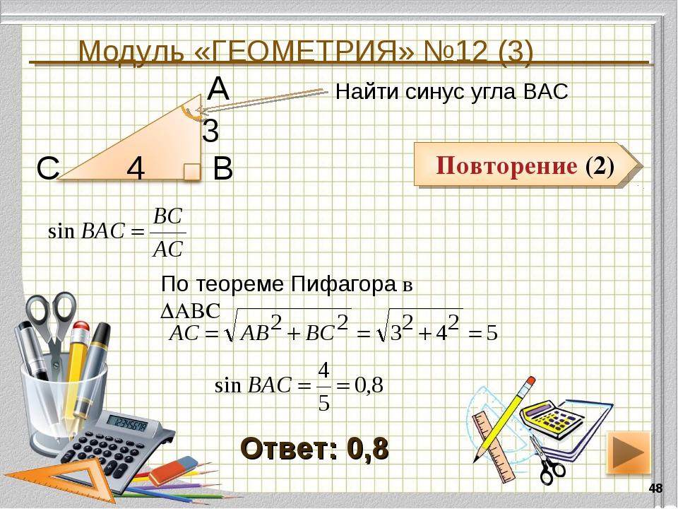 Модуль «ГЕОМЕТРИЯ» №12 (3) * Повторение (2) Ответ: 0,8 Найти синус угла ВАС В...