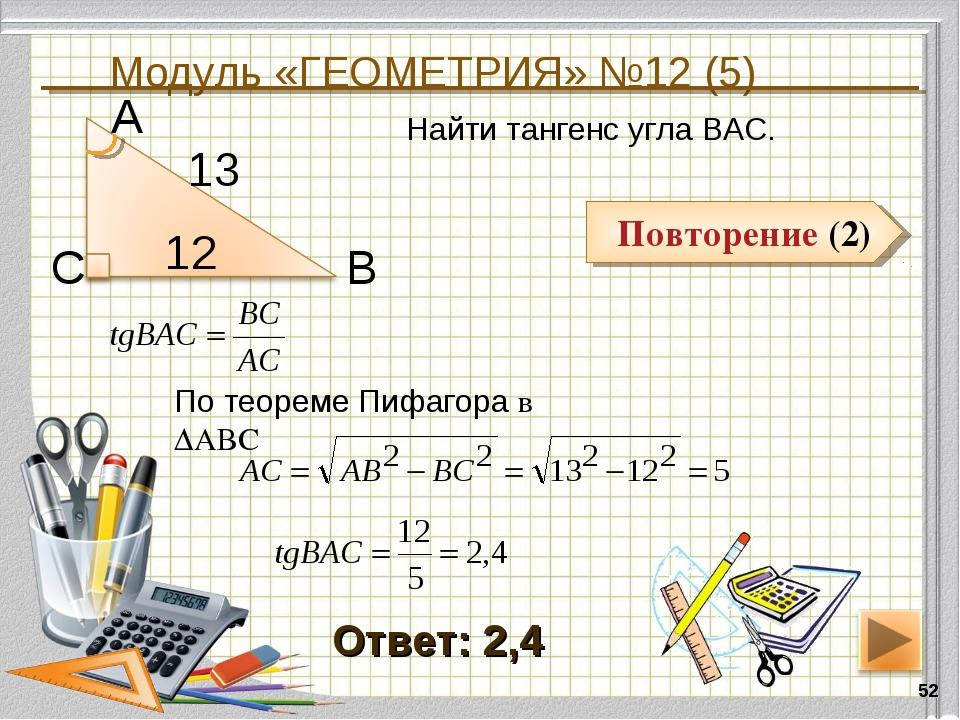 Модуль «ГЕОМЕТРИЯ» №12 (5) * Повторение (2) Ответ: 2,4 Найти тангенс угла ВАС...