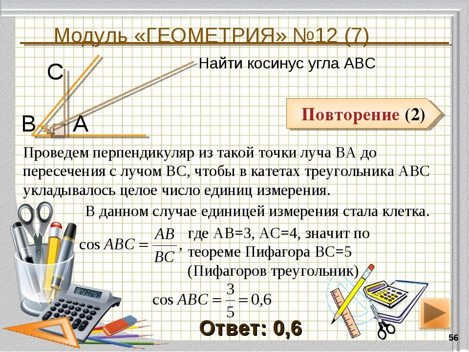 Модуль «ГЕОМЕТРИЯ» №12 (7) * Повторение (2) Ответ: 0,6 Найти косинус угла АВС...