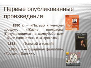 Первые опубликованные произведения 1880 г. – «Письмо к ученому соседу», «Жизн