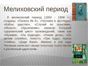 Мелиховский период В мелиховский период (1892 - 1898 г.г.) созданы: «Палата