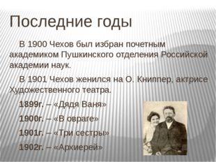 Последние годы В 1900 Чехов был избран почетным академиком Пушкинского отде