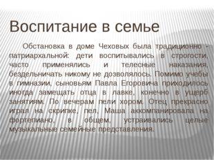 Воспитание в семье Обстановка в доме Чеховых была традиционно - патриархаль