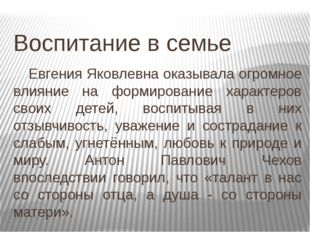 Воспитание в семье Евгения Яковлевна оказывала огромное влияние на формирова