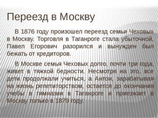 Переезд в Москву В 1876 году произошел переезд семьи Чеховых в Москву. Торго