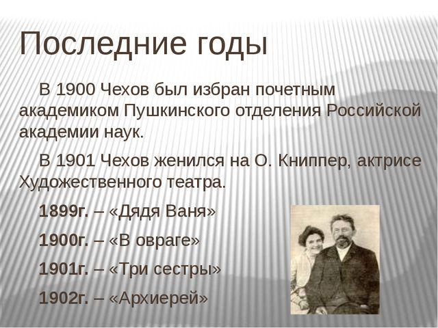 Последние годы В 1900 Чехов был избран почетным академиком Пушкинского отде...