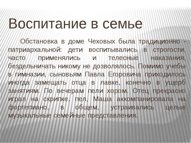 Воспитание в семье Обстановка в доме Чеховых была традиционно - патриархаль...