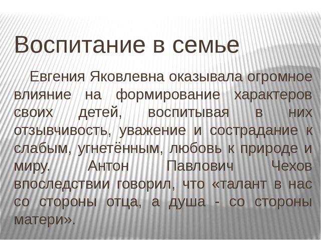 Воспитание в семье Евгения Яковлевна оказывала огромное влияние на формирова...