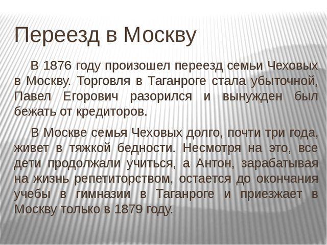 Переезд в Москву В 1876 году произошел переезд семьи Чеховых в Москву. Торго...