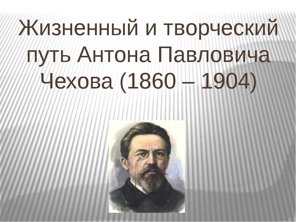 Жизненный и творческий путь Антона Павловича Чехова (1860 – 1904)