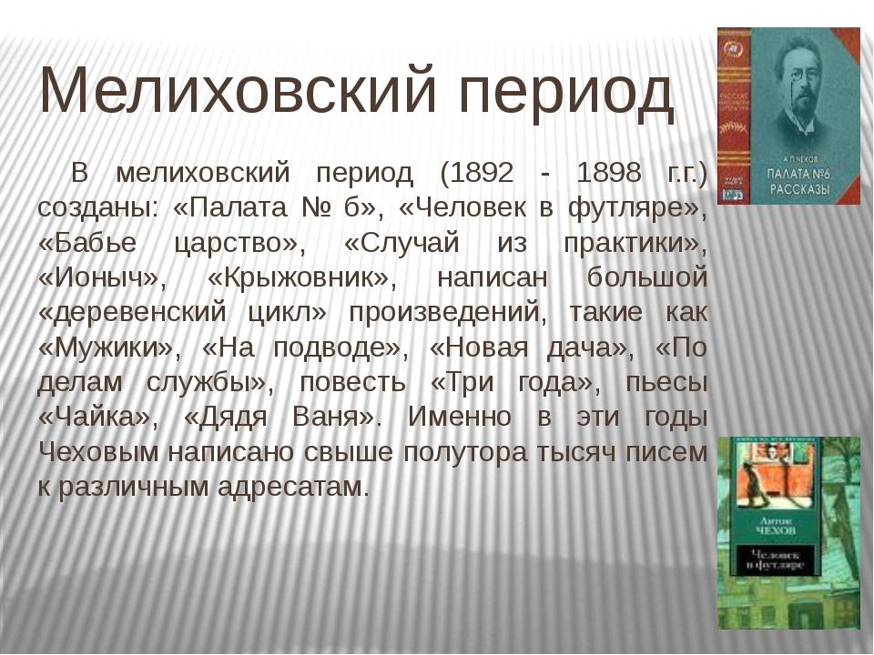 Мелиховский период В мелиховский период (1892 - 1898 г.г.) созданы: «Палата...