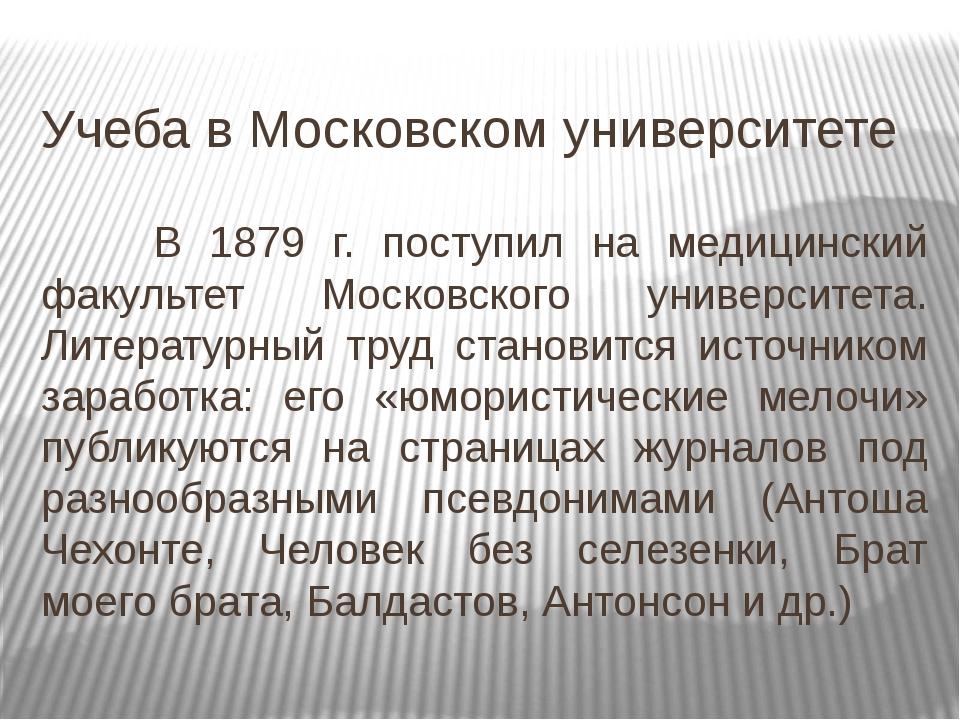 Учеба в Московском университете В 1879 г. поступил на медицинский факультет...