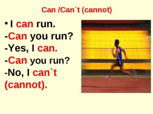 Can /Can`t (cannot) I can run. -Can you run? -Yes, I can. -Can you run? -No,