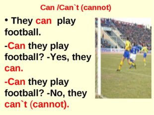 Can /Can`t (cannot) They can play football. -Can they play football? -Yes, th