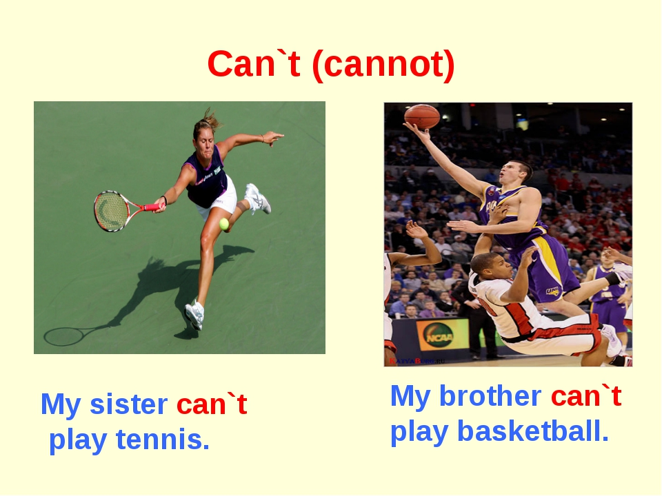 Can`t (cannot) My brother can`t play basketball. My sister can`t play tennis.