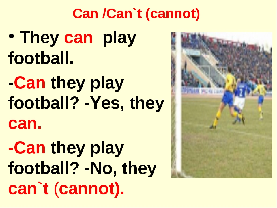 Can /Can`t (cannot) They can play football. -Can they play football? -Yes, th...