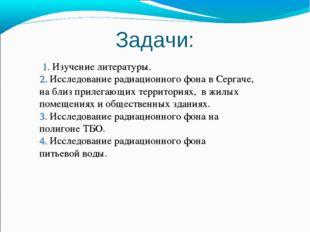 1. Изучение литературы. 2. Исследование радиационного фона в Сергаче, на бли