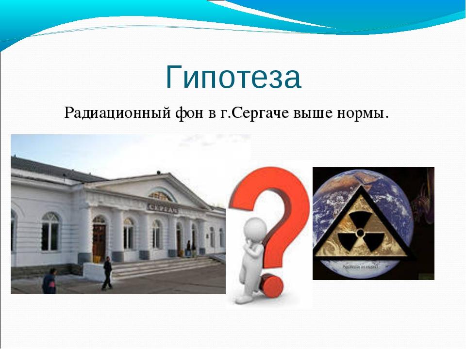 Гипотеза Радиационный фон в г.Сергаче выше нормы.