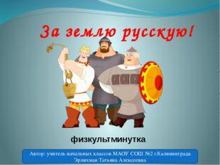 За землю русскую! физкультминутка Автор: учитель начальных классов МАОУ СОШ №
