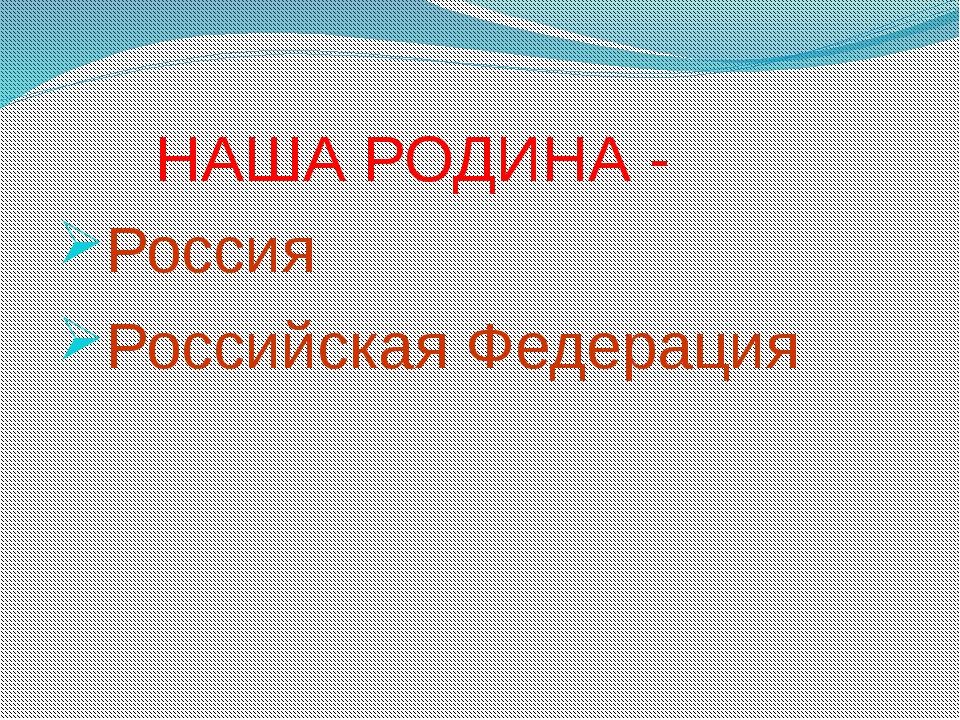 НАША РОДИНА - Россия Российская Федерация