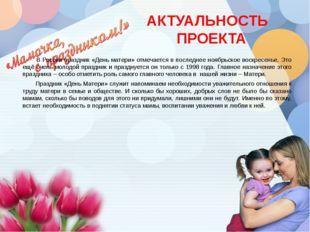 АКТУАЛЬНОСТЬ ПРОЕКТА В России праздник «День матери» отмечается в последнее