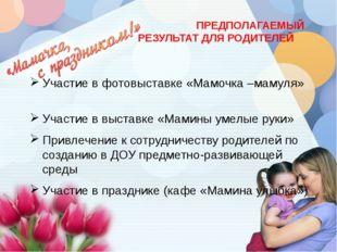ПРЕДПОЛАГАЕМЫЙ РЕЗУЛЬТАТ ДЛЯ РОДИТЕЛЕЙ Участие в фотовыставке «Мамочка –маму