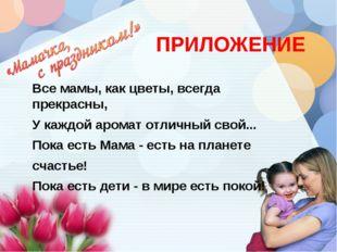 ПРИЛОЖЕНИЕ Все мамы, как цветы, всегда прекрасны, У каждой аромат отличный
