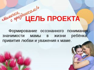ЦЕЛЬ ПРОЕКТА Формирование осознанного понимания значимости мамы в жизни ре