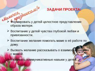 ЗАДАЧИ ПРОЕКТА: Формировать у детей целостное представление образа матери. В