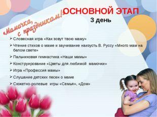 ОСНОВНОЙ ЭТАП 3 день Словесная игра «Как зовут твою маму» Чтение стихов о мам
