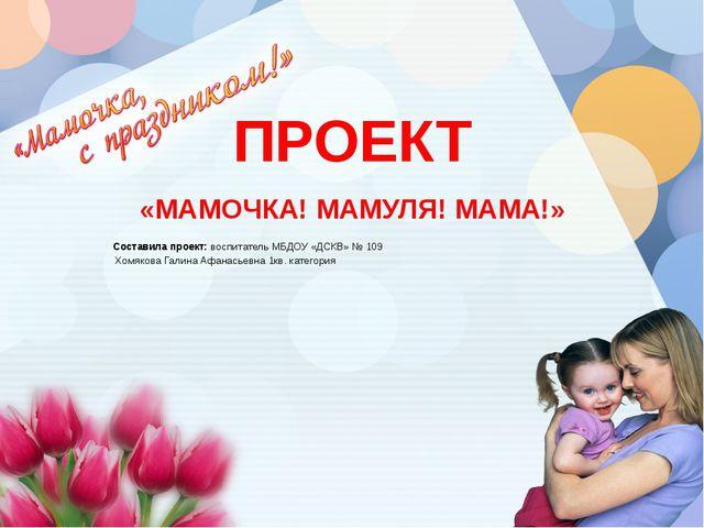 ПРОЕКТ «МАМОЧКА! МАМУЛЯ! МАМА!» Составила проект: воспитатель МБДОУ «ДСКВ» №...