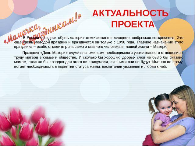 АКТУАЛЬНОСТЬ ПРОЕКТА В России праздник «День матери» отмечается в последнее...