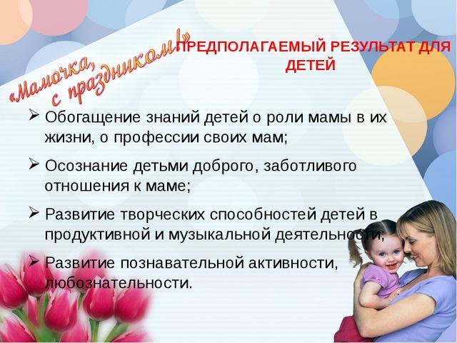 ПРЕДПОЛАГАЕМЫЙ РЕЗУЛЬТАТ ДЛЯ ДЕТЕЙ Обогащение знаний детей о роли мамы в их...