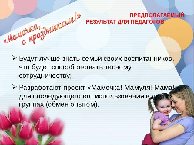 ПРЕДПОЛАГАЕМЫЙ РЕЗУЛЬТАТ ДЛЯ ПЕДАГОГОВ Будут лучше знать семьи своих воспита...