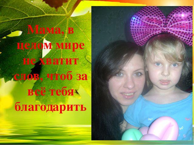 Мама, в целом мире не хватит слов, чтоб за всё тебя благодарить