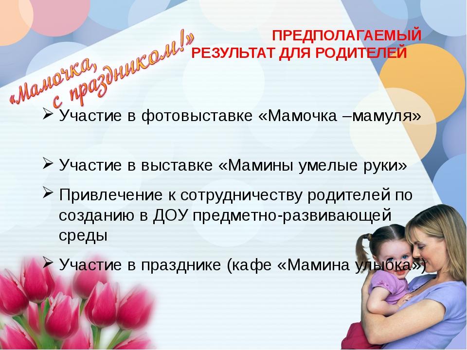 ПРЕДПОЛАГАЕМЫЙ РЕЗУЛЬТАТ ДЛЯ РОДИТЕЛЕЙ Участие в фотовыставке «Мамочка –маму...