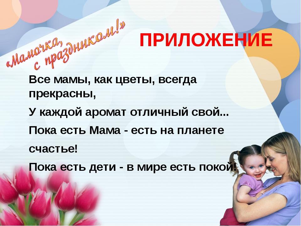 ПРИЛОЖЕНИЕ Все мамы, как цветы, всегда прекрасны, У каждой аромат отличный...