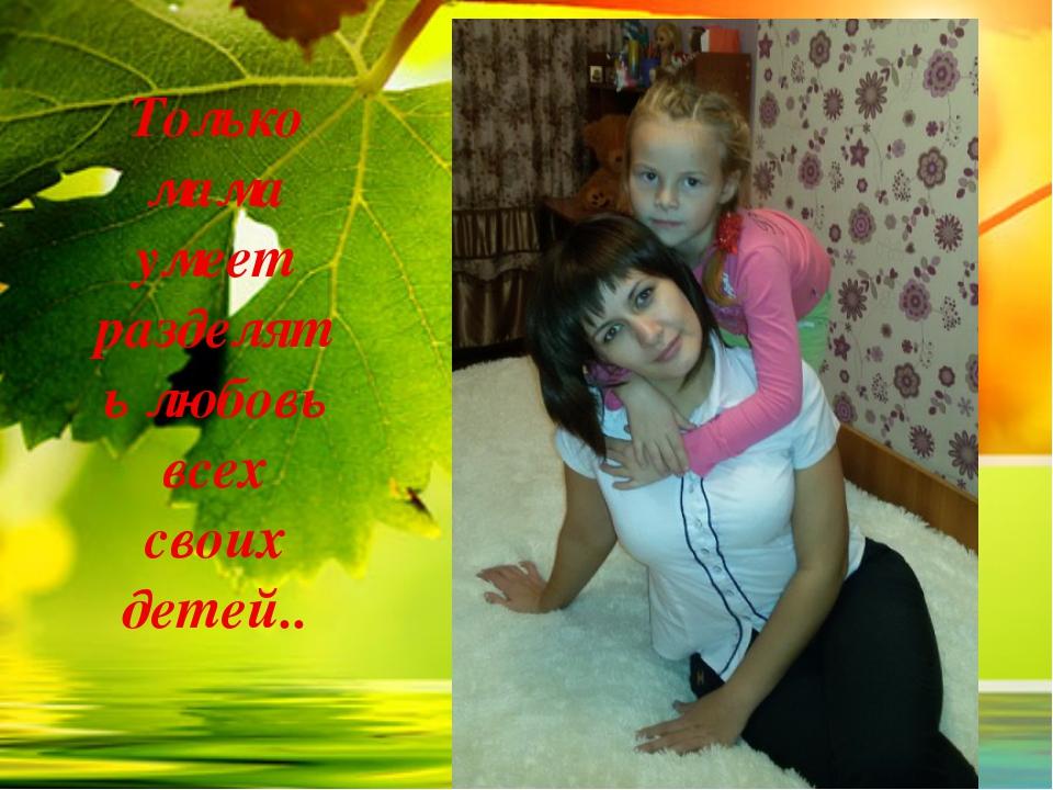 Только мама умеет разделять любовь всех своих детей..