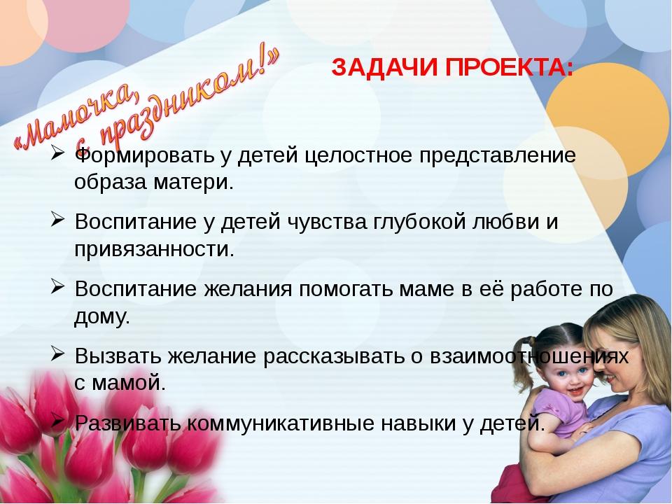 ЗАДАЧИ ПРОЕКТА: Формировать у детей целостное представление образа матери. В...