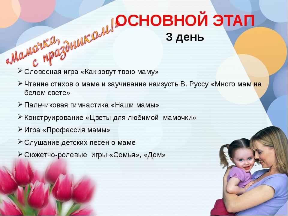 ОСНОВНОЙ ЭТАП 3 день Словесная игра «Как зовут твою маму» Чтение стихов о мам...