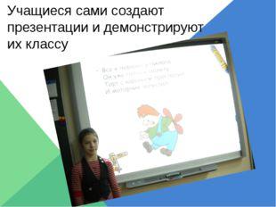 Учащиеся сами создают презентации и демонстрируют их классу