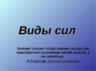 Виды сил Знание только тогда знание, когда оно приобретено усилиями своей мыс