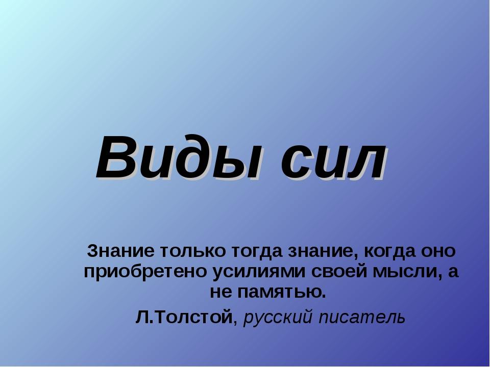 Виды сил Знание только тогда знание, когда оно приобретено усилиями своей мыс...