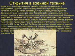 Открытия в военной технике Кроме этого, Леонардо увлекался разработками военн