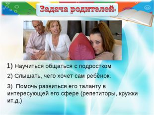 1) Научиться общаться с подростком 2) Слышать, чего хочет сам ребёнок. 3) По