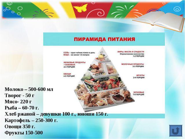 Молоко – 500-600 мл Творог - 50 г Мясо- 220 г Рыба – 60-70 г. Хлеб ржаной – д...