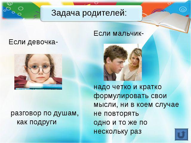 Задача родителей: Если мальчик- надо четко и кратко формулировать свои мысли,...