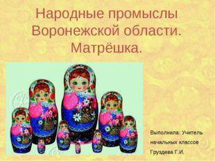 Народные промыслы Воронежской области. Матрёшка. Выполнила: Учитель начальных