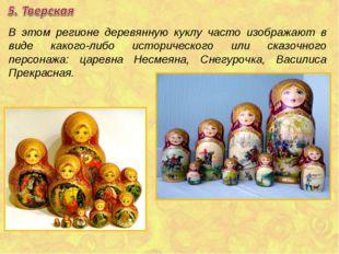 В этом регионе деревянную куклу часто изображают в виде какого-либо историчес
